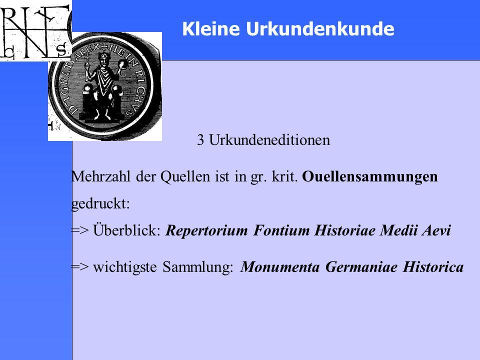 Kleine Urkundenkunde 3 Urkundeneditionen Mehrzahl der Quellen ist in gr. krit. Ouellensammungen gedruckt: => Überblick: Repertorium Fontium Historiae
