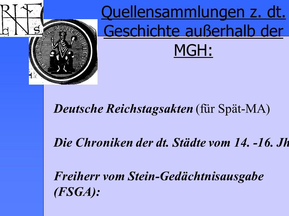 Quellensammlungen z. dt. Geschichte außerhalb der MGH: Deutsche Reichstagsakten (für Spät-MA) Die Chroniken der dt. Städte vom 14. -16. Jh. Freiherr v