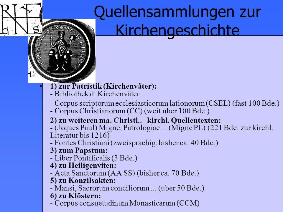 Quellensammlungen zur Kirchengeschichte 1) zur Patristik (Kirchenväter): - Bibliothek d. Kirchenväter - Corpus scriptorum ecclesiasticorum lationorum