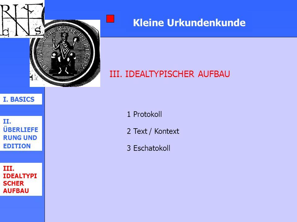 Kleine Urkundenkunde III. IDEALTYPISCHER AUFBAU 1 Protokoll 2 Text / Kontext 3 Eschatokoll I. BASICS II. ÜBERLIEFE RUNG UND EDITION III. IDEALTYPI SCH