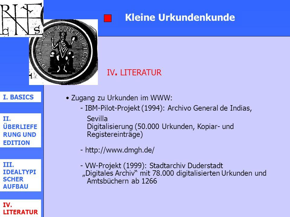 Kleine Urkundenkunde I. BASICS II. ÜBERLIEFE RUNG UND EDITION III. IDEALTYPI SCHER AUFBAU IV. LITERATUR Zugang zu Urkunden im WWW: - IBM-Pilot-Projekt