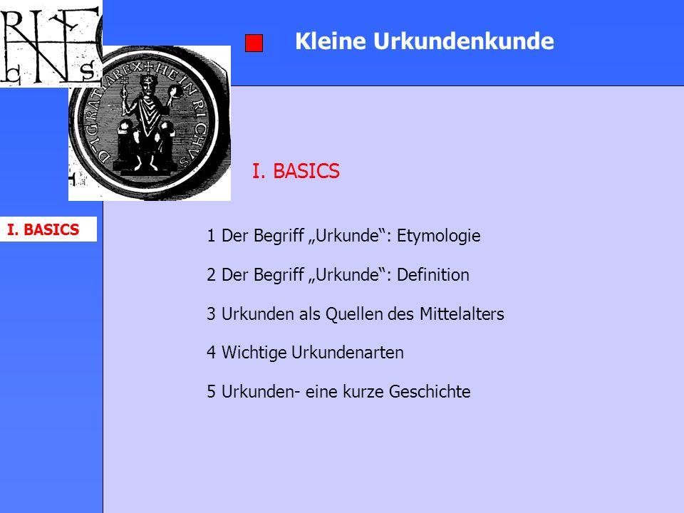 Kleine Urkundenkunde 1 Der Begriff Urkunde: Etymologie 2 Der Begriff Urkunde: Definition 3 Urkunden als Quellen des Mittelalters 4 Wichtige Urkundenar