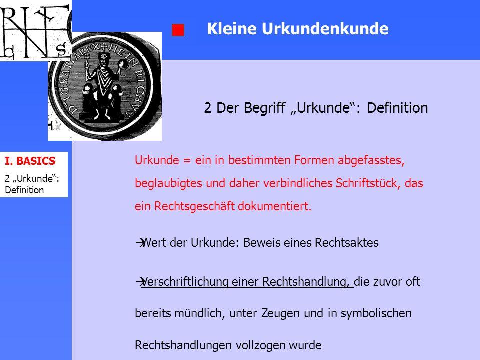I. BASICS 2 Urkunde: Definition Kleine Urkundenkunde 2 Der Begriff Urkunde: Definition Urkunde = ein in bestimmten Formen abgefasstes, beglaubigtes un