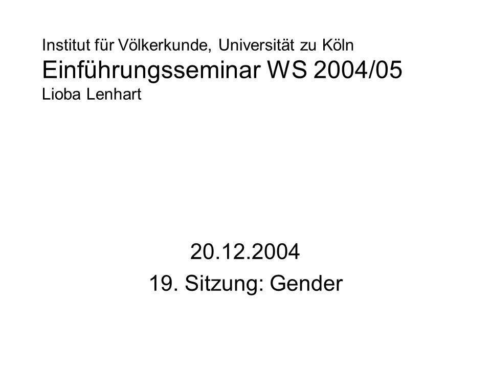 Institut für Völkerkunde, Universität zu Köln Einführungsseminar WS 2004/05 Lioba Lenhart 20.12.2004 19. Sitzung: Gender