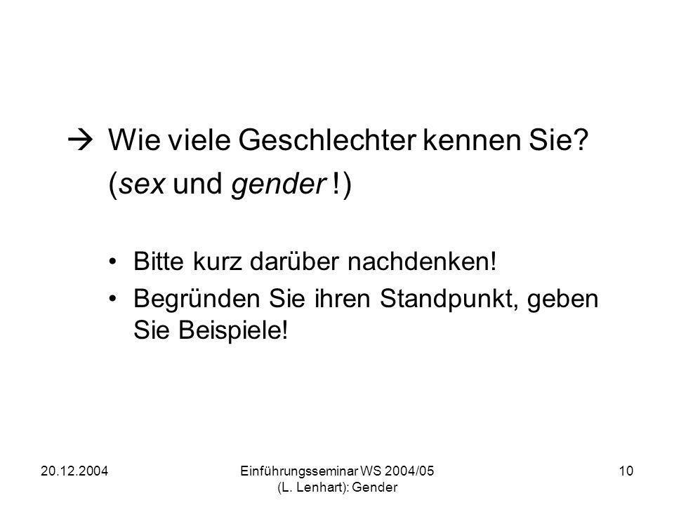 20.12.2004Einführungsseminar WS 2004/05 (L. Lenhart): Gender 10 Wie viele Geschlechter kennen Sie? (sex und gender !) Bitte kurz darüber nachdenken! B
