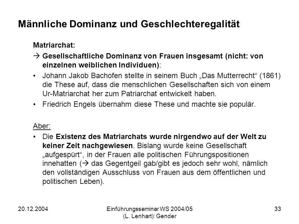 20.12.2004Einführungsseminar WS 2004/05 (L. Lenhart): Gender 33 Männliche Dominanz und Geschlechteregalität Matriarchat: Gesellschaftliche Dominanz vo