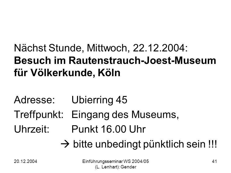 20.12.2004Einführungsseminar WS 2004/05 (L. Lenhart): Gender 41 Nächst Stunde, Mittwoch, 22.12.2004: Besuch im Rautenstrauch-Joest-Museum für Völkerku