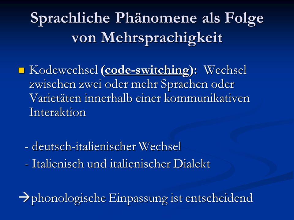 Sprachliche Phänomene als Folge von Mehrsprachigkeit Kodewechsel (code-switching): Wechsel zwischen zwei oder mehr Sprachen oder Varietäten innerhalb