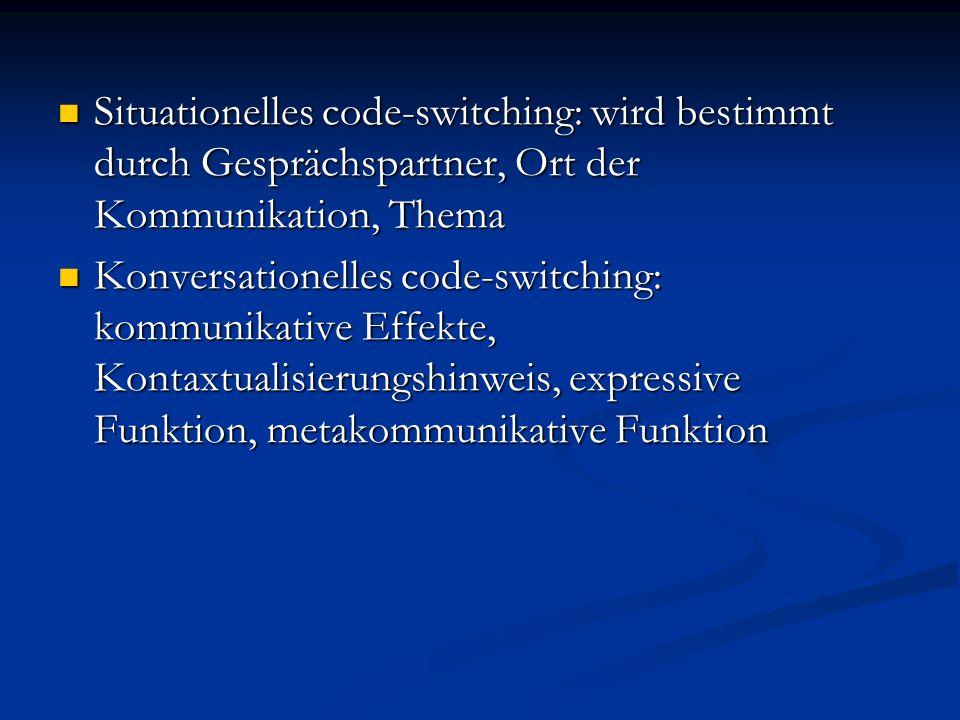 Situationelles code-switching: wird bestimmt durch Gesprächspartner, Ort der Kommunikation, Thema Situationelles code-switching: wird bestimmt durch G