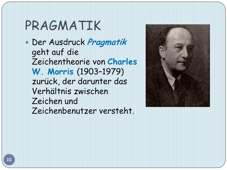 PRAGMATIK Der Ausdruck Pragmatik geht auf die Zeichentheorie von Charles W. Morris (1903–1979) zurück, der darunter das Verhältnis zwischen Zeichen un