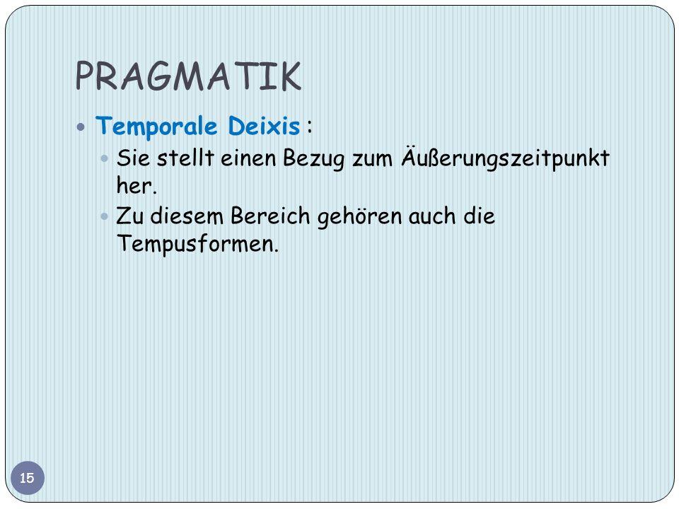 PRAGMATIK Temporale Deixis : Sie stellt einen Bezug zum Äußerungszeitpunkt her. Zu diesem Bereich gehören auch die Tempusformen. 15