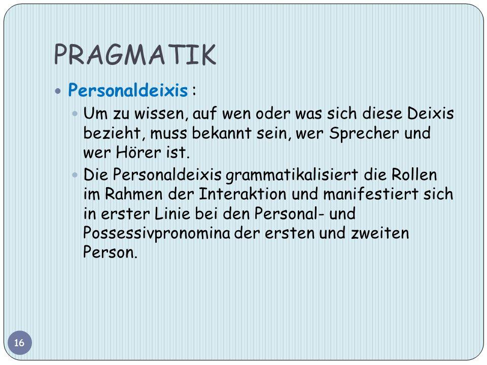 PRAGMATIK Personaldeixis : Um zu wissen, auf wen oder was sich diese Deixis bezieht, muss bekannt sein, wer Sprecher und wer Hörer ist. Die Personalde