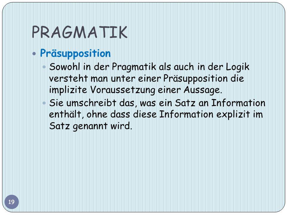 PRAGMATIK Präsupposition Sowohl in der Pragmatik als auch in der Logik versteht man unter einer Präsupposition die implizite Voraussetzung einer Aussa