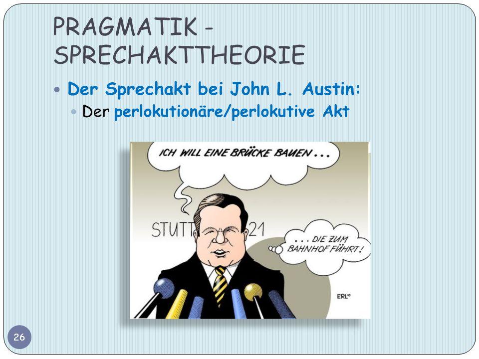 PRAGMATIK - SPRECHAKTTHEORIE 26 Der Sprechakt bei John L. Austin: Der perlokutionäre/perlokutive Akt