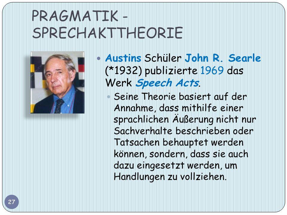 PRAGMATIK - SPRECHAKTTHEORIE Austins Schüler John R. Searle (*1932) publizierte 1969 das Werk Speech Acts. Seine Theorie basiert auf der Annahme, dass