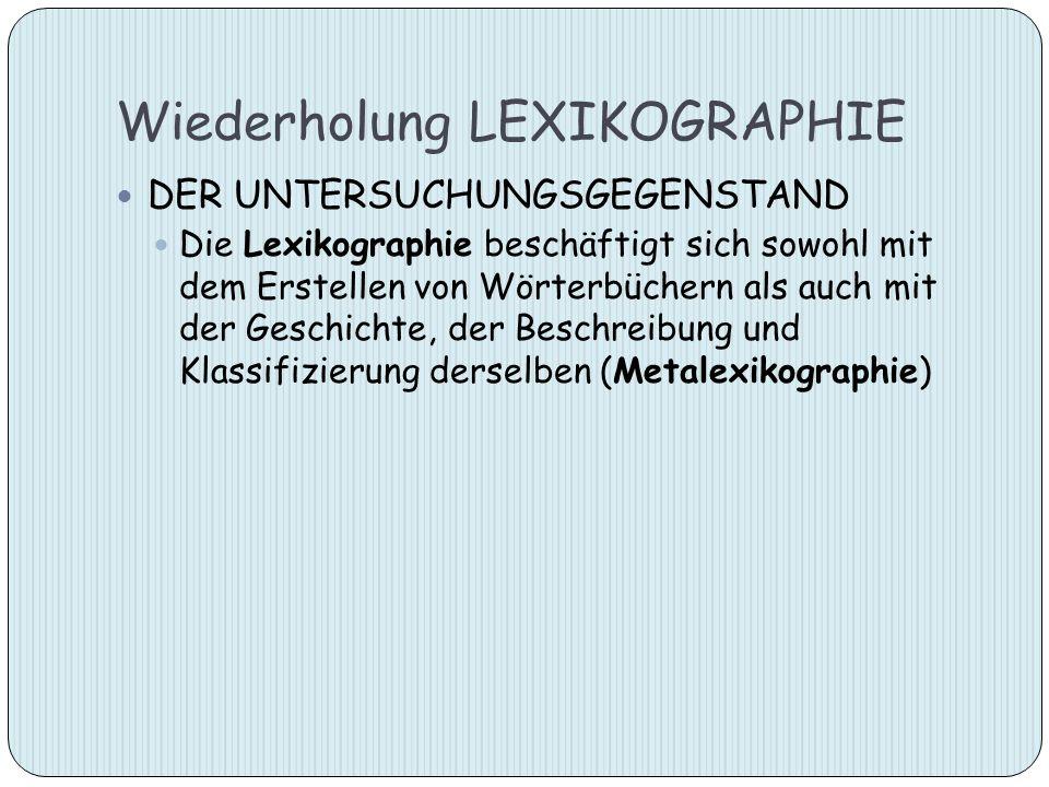 Wiederholung LEXIKOGRAPHIE DER UNTERSUCHUNGSGEGENSTAND Die Lexikographie beschäftigt sich sowohl mit dem Erstellen von Wörterbüchern als auch mit der
