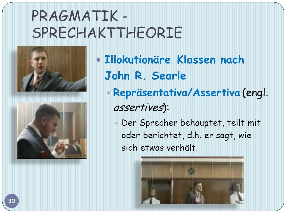 PRAGMATIK - SPRECHAKTTHEORIE 30 Illokutionäre Klassen nach John R. Searle Repräsentativa/Assertiva (engl. assertives): Der Sprecher behauptet, teilt m