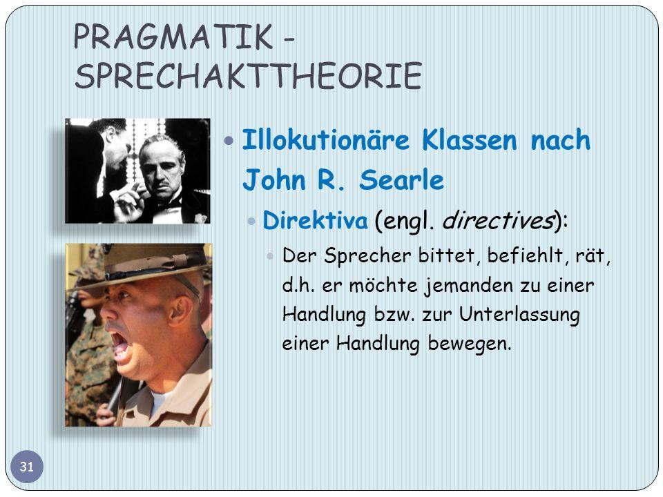 PRAGMATIK - SPRECHAKTTHEORIE 31 Illokutionäre Klassen nach John R. Searle Direktiva (engl. directives): Der Sprecher bittet, befiehlt, rät, d.h. er mö