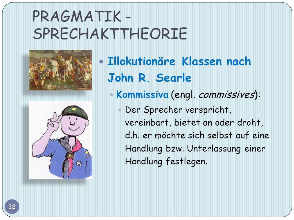 PRAGMATIK - SPRECHAKTTHEORIE 32 Illokutionäre Klassen nach John R. Searle Kommissiva (engl. commissives): Der Sprecher verspricht, vereinbart, bietet