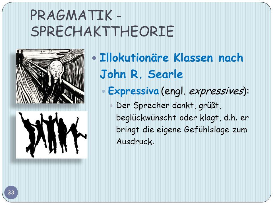 PRAGMATIK - SPRECHAKTTHEORIE 33 Illokutionäre Klassen nach John R. Searle Expressiva (engl. expressives): Der Sprecher dankt, grüßt, beglückwünscht od