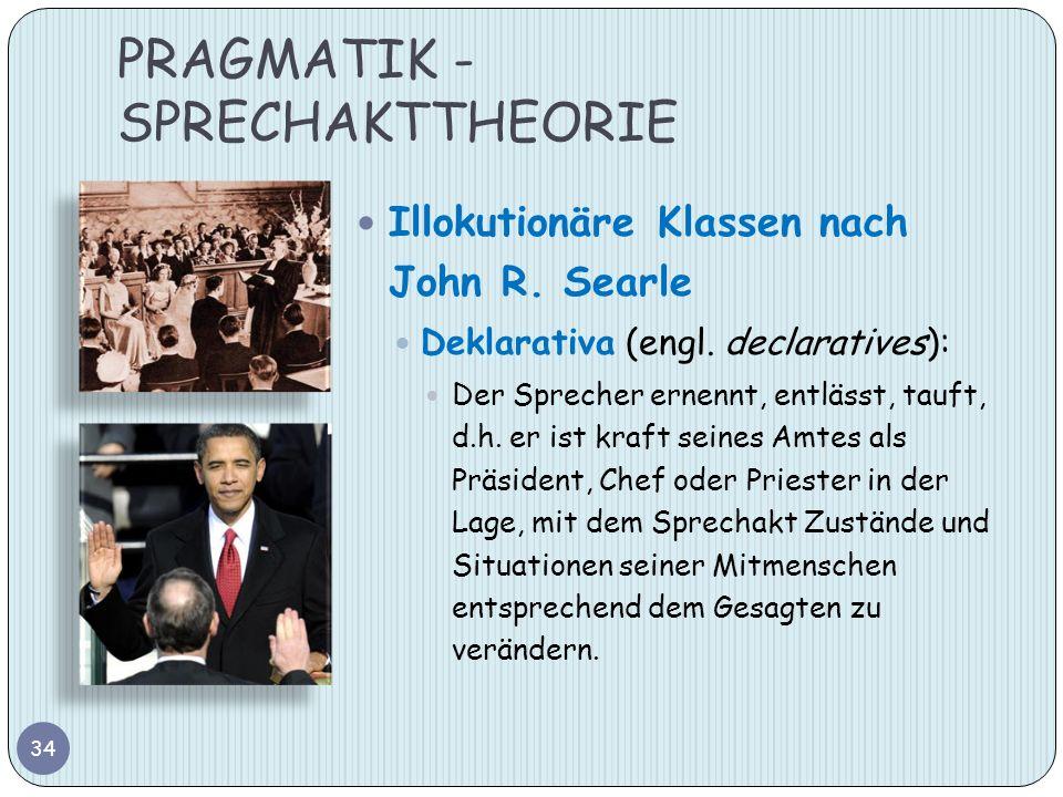 PRAGMATIK - SPRECHAKTTHEORIE 34 Illokutionäre Klassen nach John R. Searle Deklarativa (engl. declaratives): Der Sprecher ernennt, entlässt, tauft, d.h