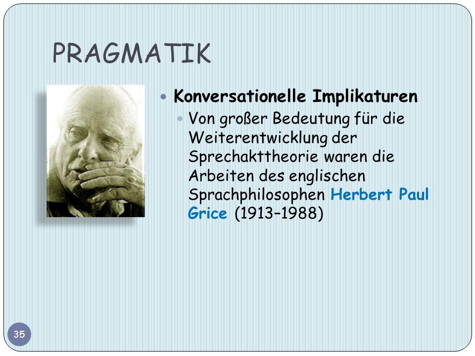 PRAGMATIK 35 Konversationelle Implikaturen Von großer Bedeutung für die Weiterentwicklung der Sprechakttheorie waren die Arbeiten des englischen Sprac