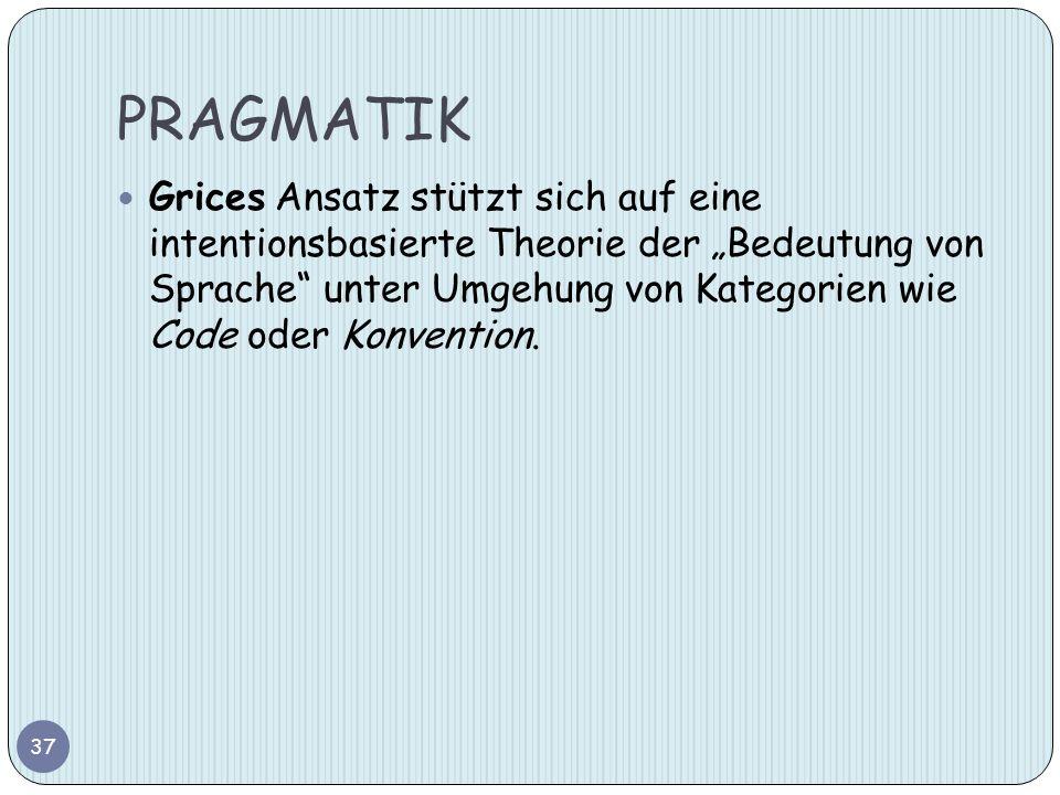 PRAGMATIK 37 Grices Ansatz stützt sich auf eine intentionsbasierte Theorie der Bedeutung von Sprache unter Umgehung von Kategorien wie Code oder Konve