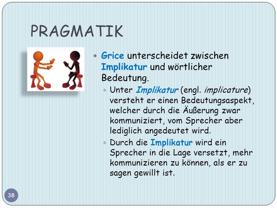 PRAGMATIK 38 Grice unterscheidet zwischen Implikatur und wörtlicher Bedeutung. Unter Implikatur (engl. implicature) versteht er einen Bedeutungsaspekt