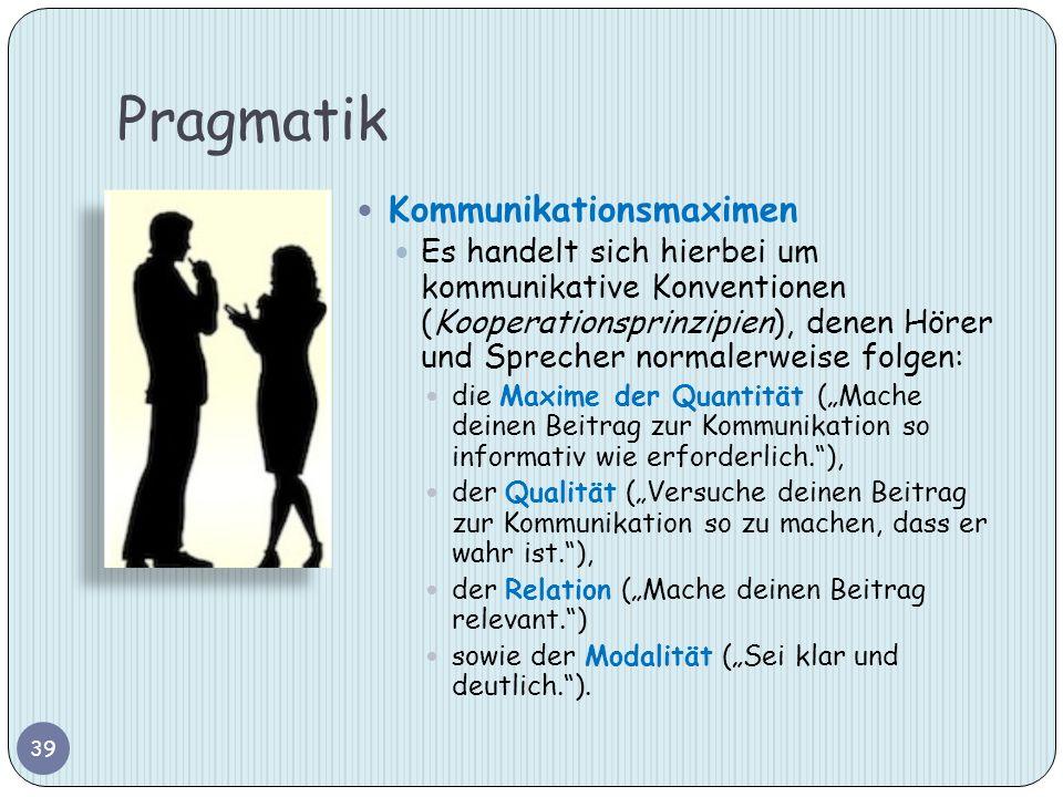 Pragmatik 39 Kommunikationsmaximen Es handelt sich hierbei um kommunikative Konventionen (Kooperationsprinzipien), denen Hörer und Sprecher normalerwe