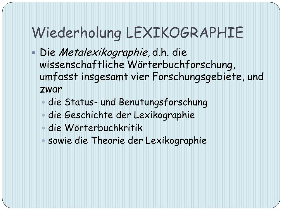 Wiederholung LEXIKOGRAPHIE Die Metalexikographie, d.h. die wissenschaftliche Wörterbuchforschung, umfasst insgesamt vier Forschungsgebiete, und zwar d