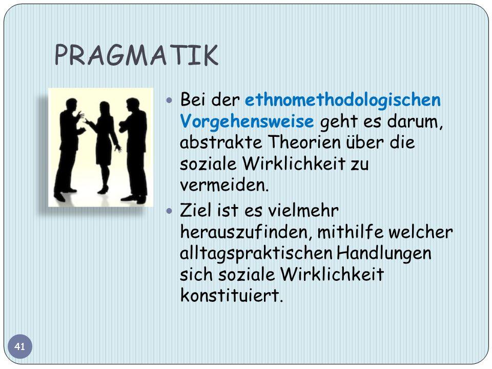 PRAGMATIK 41 Bei der ethnomethodologischen Vorgehensweise geht es darum, abstrakte Theorien über die soziale Wirklichkeit zu vermeiden. Ziel ist es vi