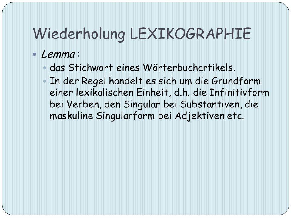 Wiederholung LEXIKOGRAPHIE Lemma : das Stichwort eines Wörterbuchartikels. In der Regel handelt es sich um die Grundform einer lexikalischen Einheit,