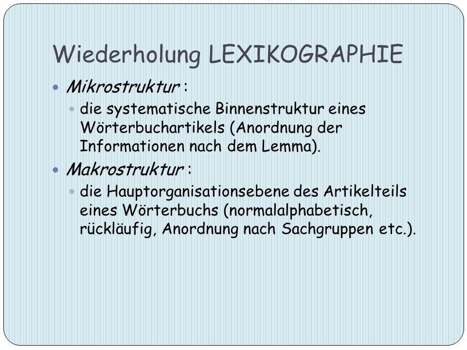 Wiederholung LEXIKOGRAPHIE Mikrostruktur : die systematische Binnenstruktur eines Wörterbuchartikels (Anordnung der Informationen nach dem Lemma). Mak