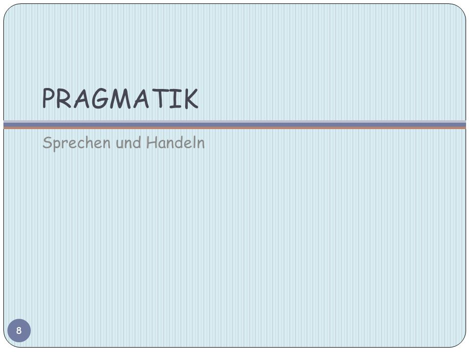 PRAGMATIK Präsupposition Sowohl in der Pragmatik als auch in der Logik versteht man unter einer Präsupposition die implizite Voraussetzung einer Aussage.
