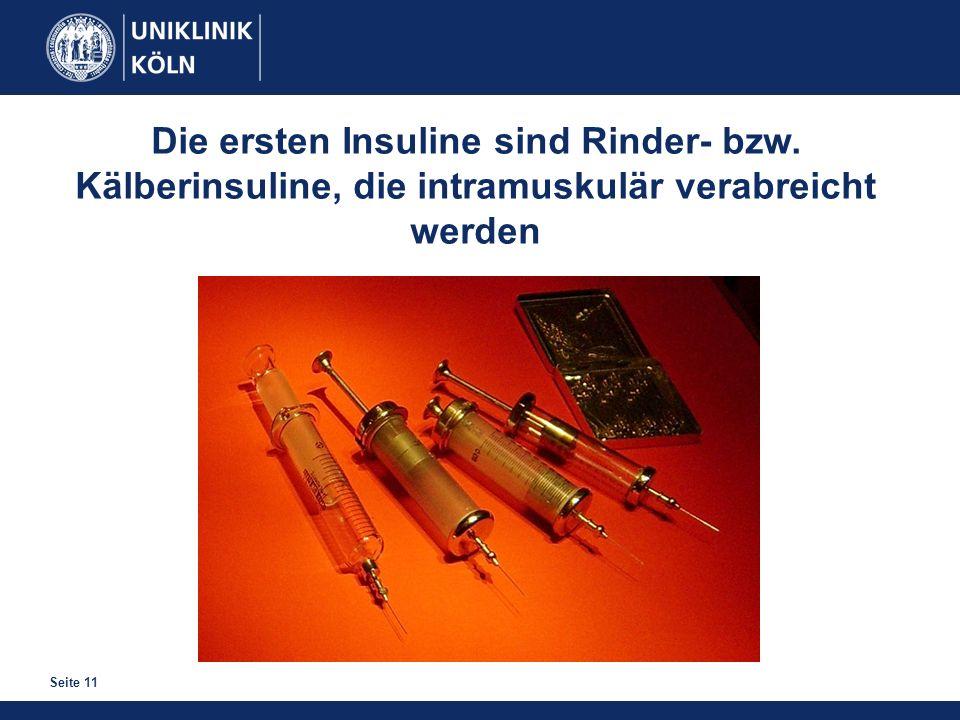 Seite 11 Die ersten Insuline sind Rinder- bzw. Kälberinsuline, die intramuskulär verabreicht werden