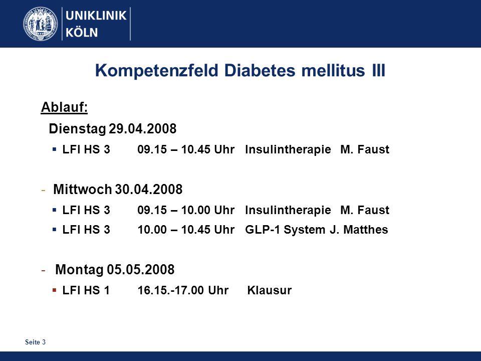Seite 3 Kompetenzfeld Diabetes mellitus III Ablauf: Dienstag 29.04.2008 LFI HS 309.15 – 10.45 Uhr Insulintherapie M. Faust - Mittwoch 30.04.2008 LFI H