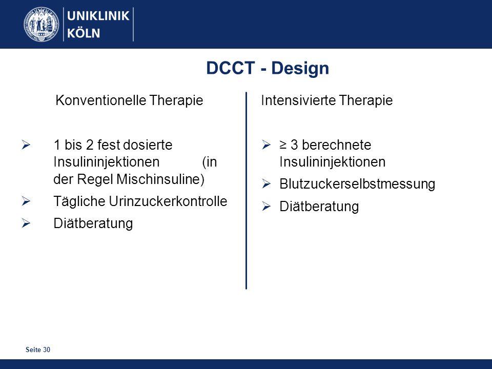 Seite 30 DCCT - Design Konventionelle Therapie 1 bis 2 fest dosierte Insulininjektionen (in der Regel Mischinsuline) Tägliche Urinzuckerkontrolle Diät