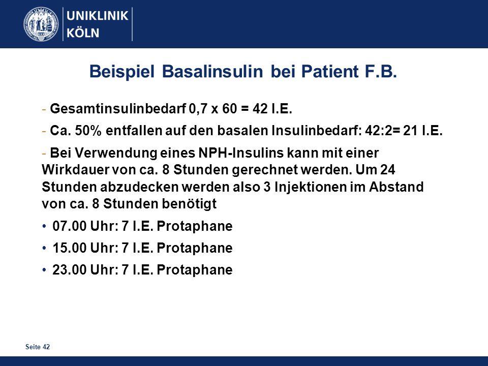 Seite 42 Beispiel Basalinsulin bei Patient F.B. - Gesamtinsulinbedarf 0,7 x 60 = 42 I.E. - Ca. 50% entfallen auf den basalen Insulinbedarf: 42:2= 21 I