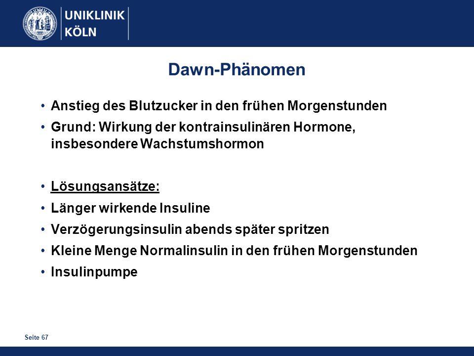 Seite 67 Dawn-Phänomen Anstieg des Blutzucker in den frühen Morgenstunden Grund: Wirkung der kontrainsulinären Hormone, insbesondere Wachstumshormon L