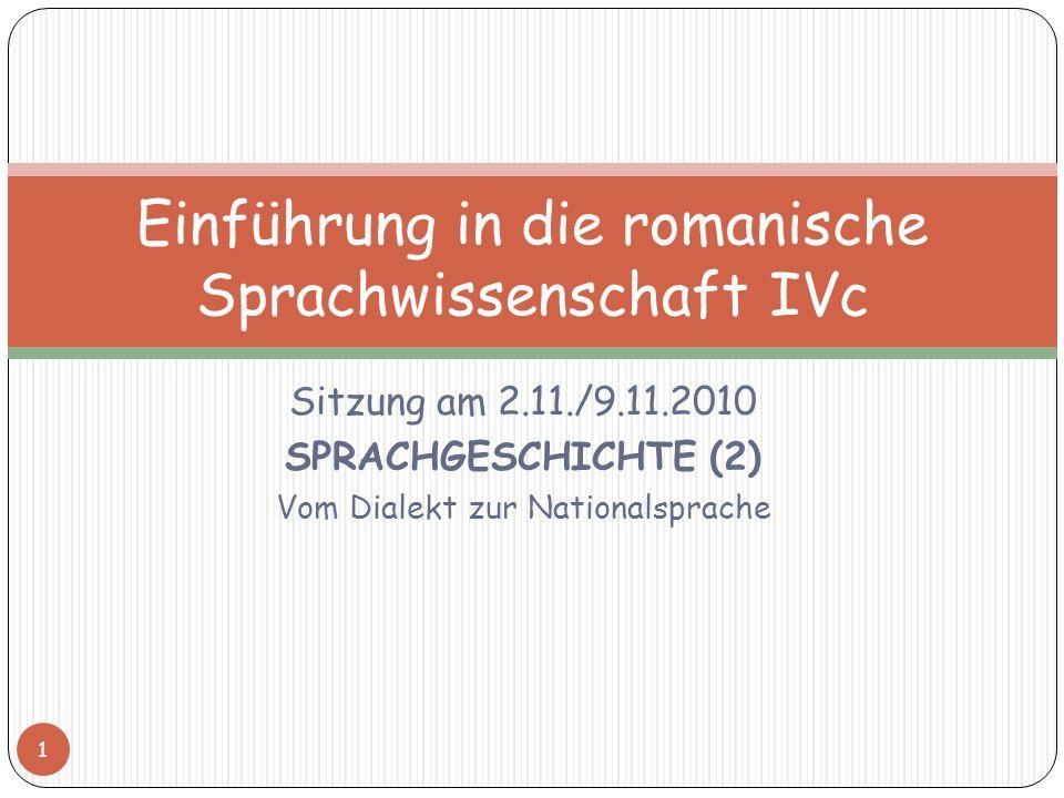 Sitzung am 2.11./9.11.2010 SPRACHGESCHICHTE (2) Vom Dialekt zur Nationalsprache 1 Einführung in die romanische Sprachwissenschaft IVc