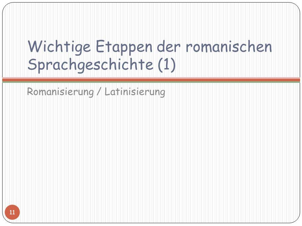 Wichtige Etappen der romanischen Sprachgeschichte (1) Romanisierung / Latinisierung 11