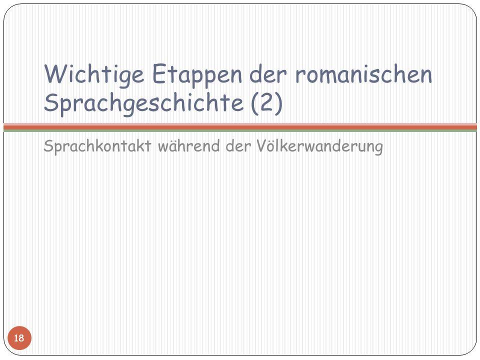 Wichtige Etappen der romanischen Sprachgeschichte (2) Sprachkontakt während der Völkerwanderung 18