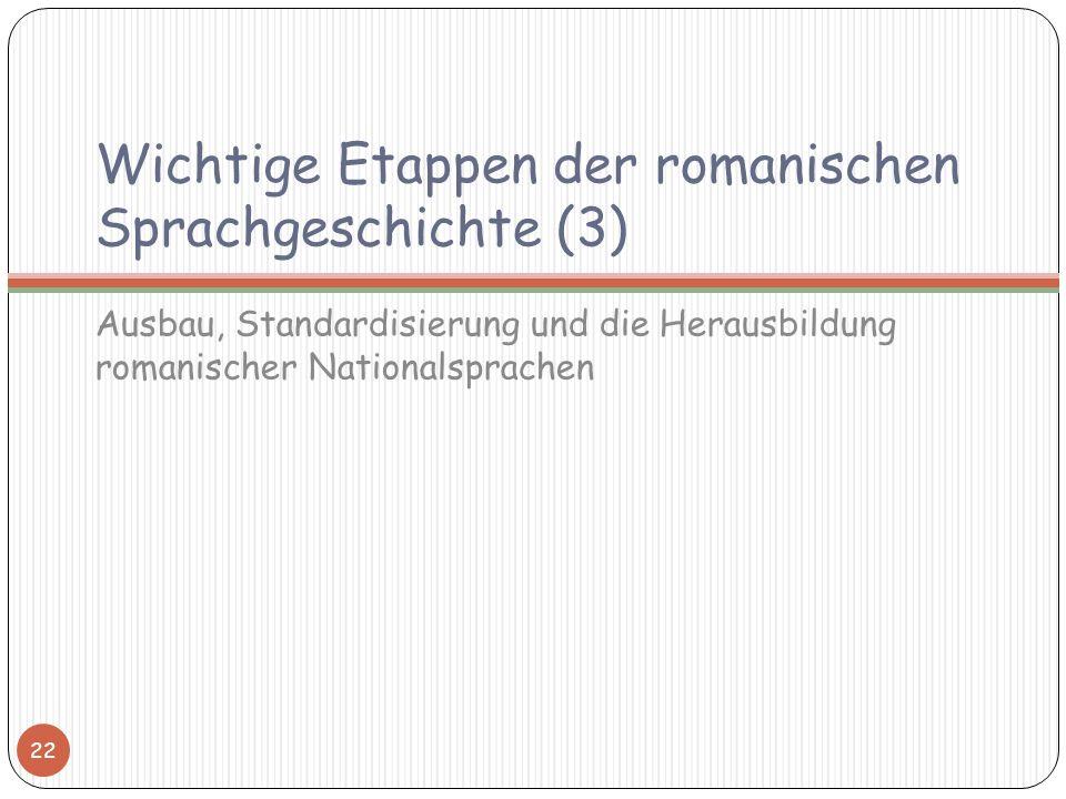 Wichtige Etappen der romanischen Sprachgeschichte (3) Ausbau, Standardisierung und die Herausbildung romanischer Nationalsprachen 22