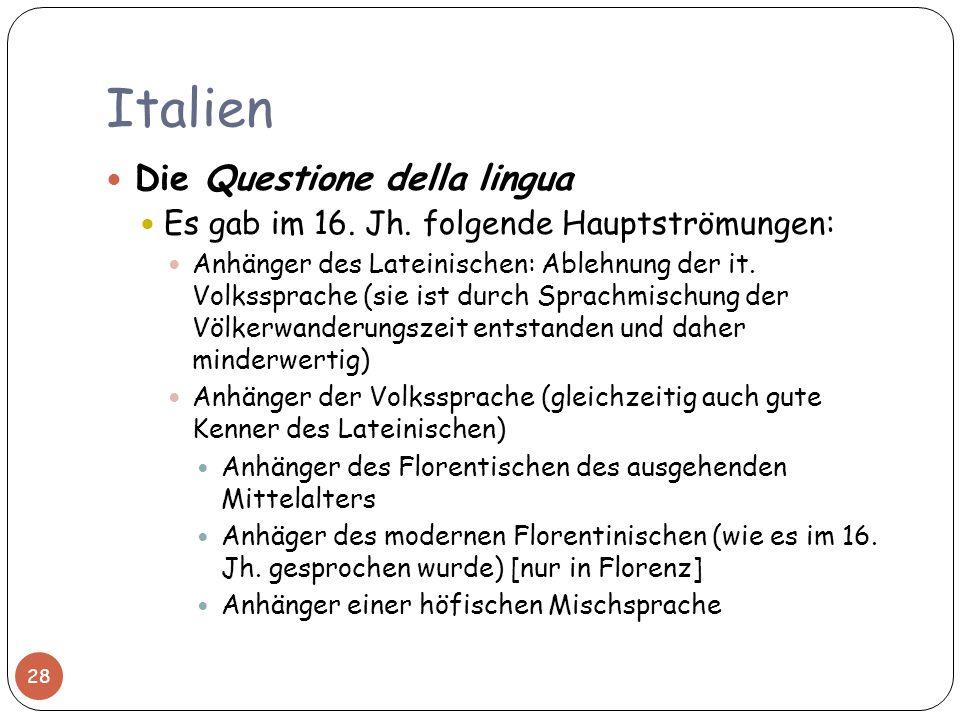Italien 28 Die Questione della lingua Es gab im 16. Jh. folgende Hauptströmungen: Anhänger des Lateinischen: Ablehnung der it. Volkssprache (sie ist d