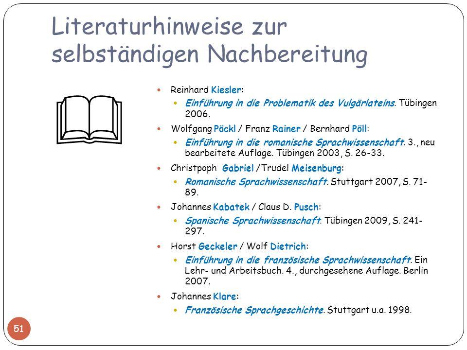 Literaturhinweise zur selbständigen Nachbereitung Reinhard Kiesler: Einführung in die Problematik des Vulgärlateins. Tübingen 2006. Wolfgang Pöckl / F