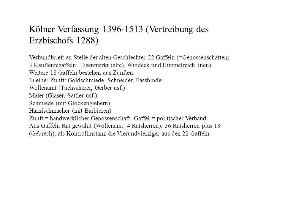 Kölner Verfassung 1396-1513 (Vertreibung des Erzbischofs 1288) Verbundbrief: an Stelle der alten Geschlechter 22 Gaffeln (=Genossenschaften) 3 Kaufleu