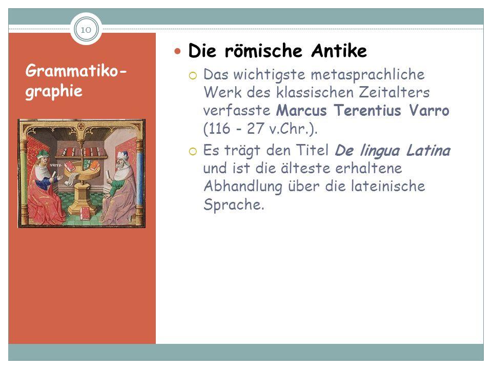 Grammatiko- graphie Die römische Antike Das wichtigste metasprachliche Werk des klassischen Zeitalters verfasste Marcus Terentius Varro (116 - 27 v.Ch