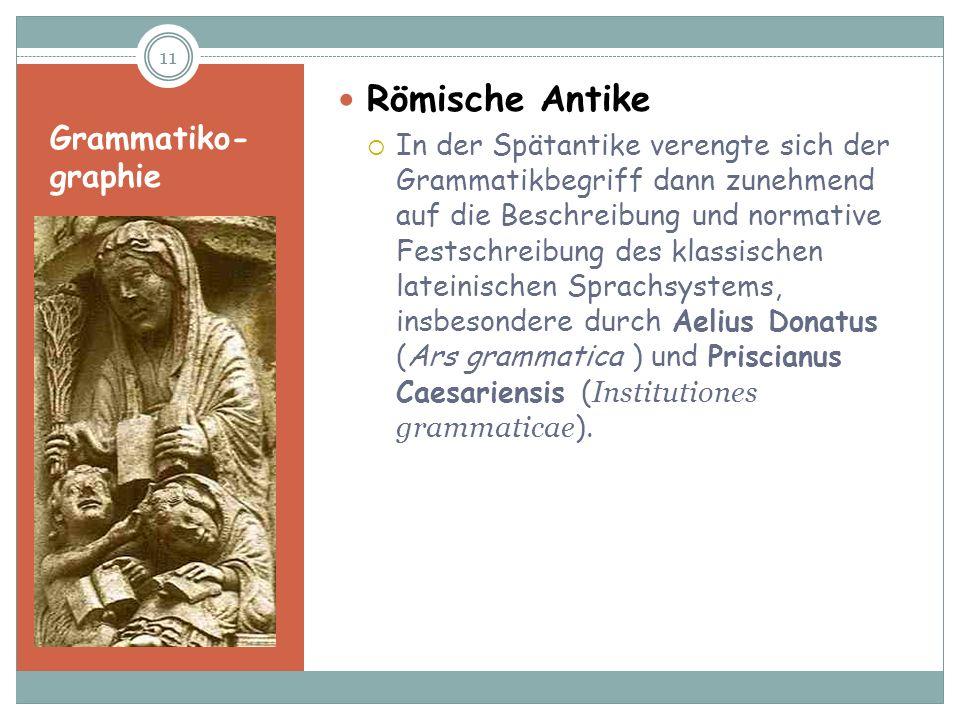 Grammatiko- graphie Römische Antike In der Spätantike verengte sich der Grammatikbegriff dann zunehmend auf die Beschreibung und normative Festschreib