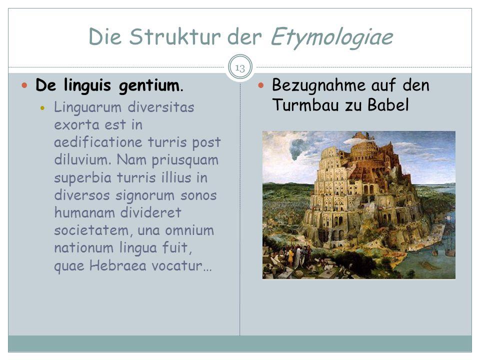 Die Struktur der Etymologiae 13 De linguis gentium. Linguarum diversitas exorta est in aedificatione turris post diluvium. Nam priusquam superbia turr