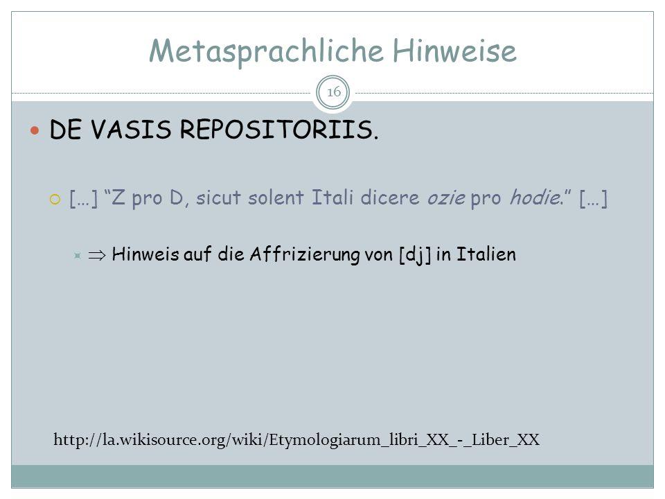 Metasprachliche Hinweise 16 DE VASIS REPOSITORIIS. […] Z pro D, sicut solent Itali dicere ozie pro hodie. […] Hinweis auf die Affrizierung von [dj] in